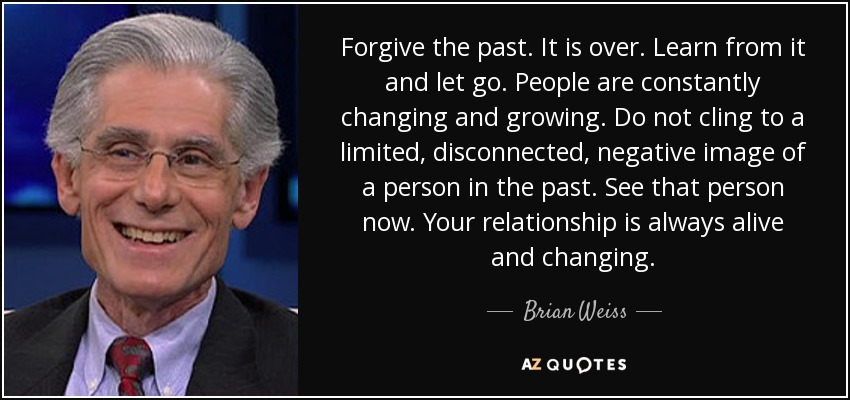 Forgive the past. It is over. Learn from it and let go. People are constantly changing and growing. Do not cling to a limited, disconnected, negative image of a person in the past. See that person now. Your relationship is always alive and changing. - Brian Weiss