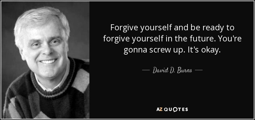 Forgive yourself and be ready to forgive yourself in the future. You're gonna screw up. It's okay. - David D. Burns