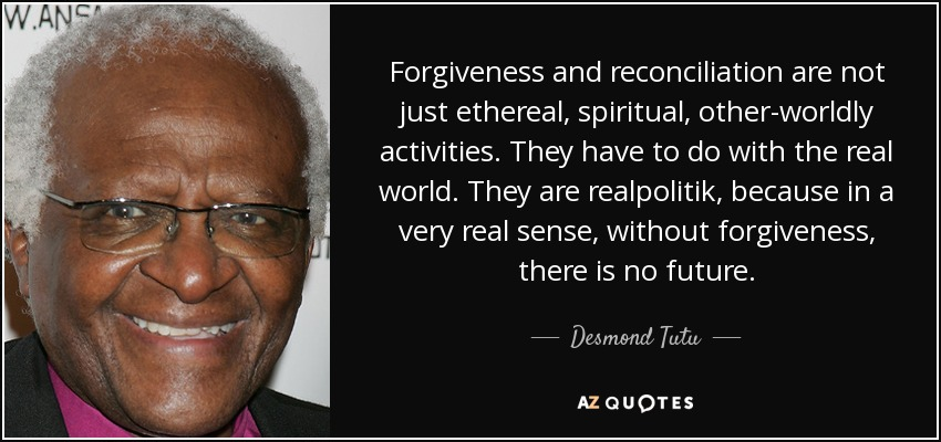 Forgiveness and reconciliation are not just ethereal, spiritual, other-worldly activities. They have to do with the real world. They are realpolitik, because in a very real sense, without forgiveness, there is no future. - Desmond Tutu