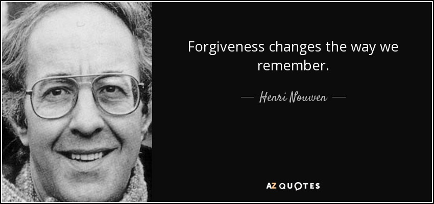 Forgiveness changes the way we remember. - Henri Nouwen