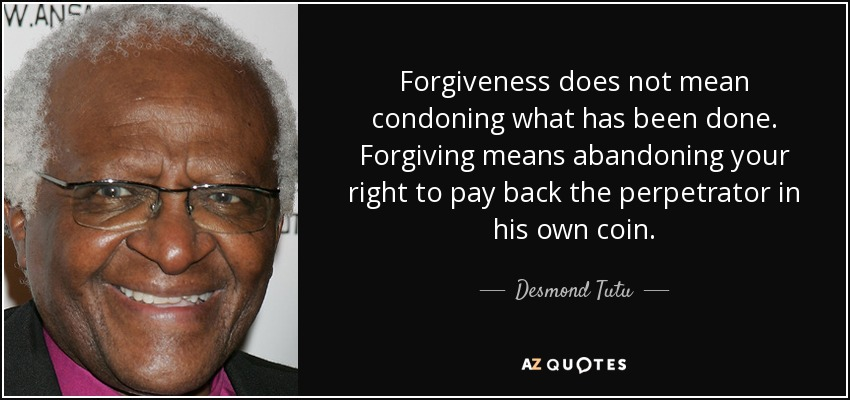 Forgiveness does not mean condoning what has been done. Forgiving means abandoning your right to pay back the perpetrator in his own coin. - Desmond Tutu