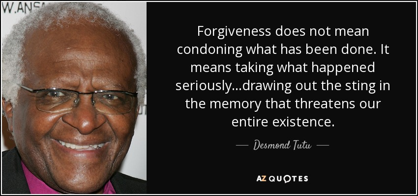 Forgiveness does not mean condoning what has been done. It means taking what happened seriously...drawing out the sting in the memory that threatens our entire existence. - Desmond Tutu