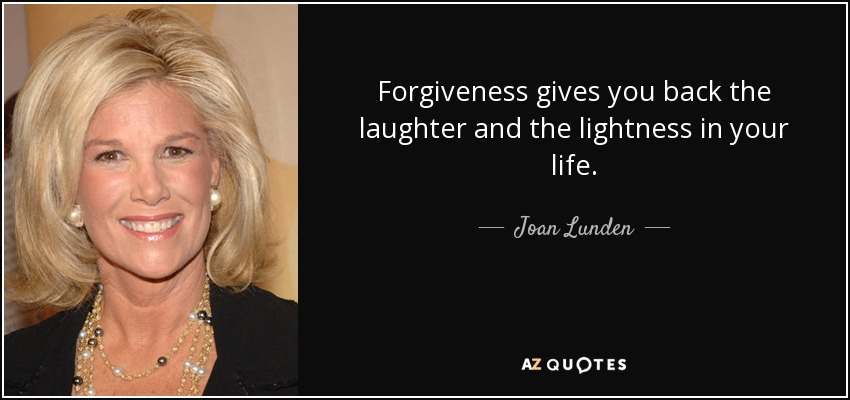 Forgiveness gives you back the laughter and the lightness in your life. - Joan Lunden