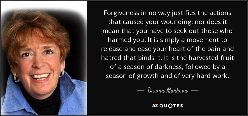 Forgiveness in no way justifies the actions that caused your wounding, nor does it mean that you have to seek out those who harmed you. It is simply a movement to release and ease your heart of the pain and hatred that binds it. It is the harvested fruit of a season of darkness, followed by a season of growth and of very hard work. - Dawna Markova