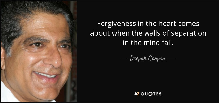 Forgiveness in the heart comes about when the walls of separation in the mind fall. - Deepak Chopra