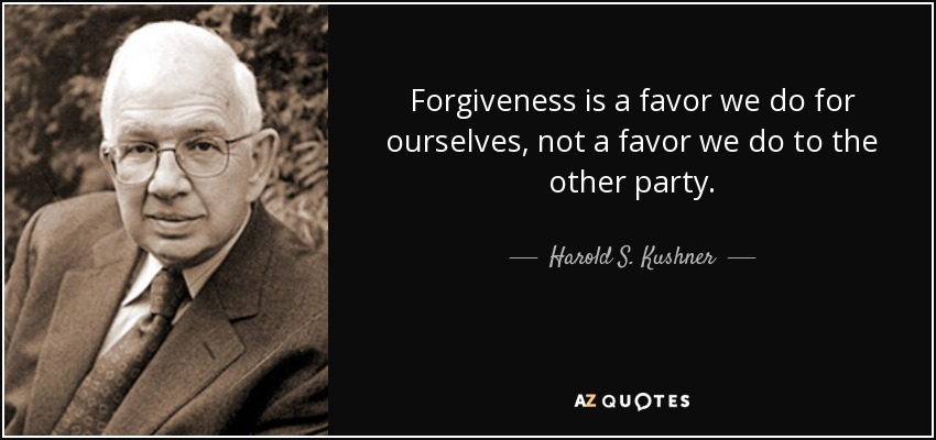 Forgiveness is a favor we do for ourselves, not a favor we do to the other party. - Harold S. Kushner