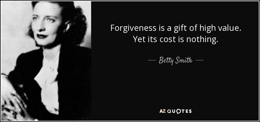 Forgiveness is a gift of high value. Yet its cost is nothing. - Betty Smith