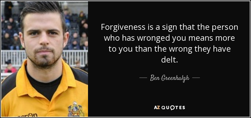 Forgiveness is a sign that the person who has wronged you means more to you than the wrong they have delt. - Ben Greenhalgh