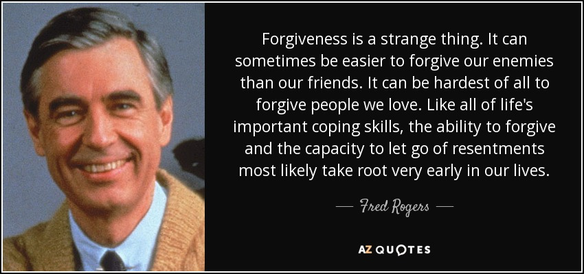 Forgiveness is a strange thing. It can sometimes be easier to forgive our enemies than our friends. It can be hardest of all to forgive people we love. Like all of life's important coping skills, the ability to forgive and the capacity to let go of resentments most likely take root very early in our lives. - Fred Rogers