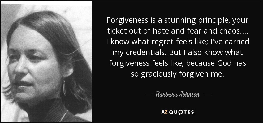 Forgiveness is a stunning principle, your ticket out of hate and fear and chaos. ... I know what regret feels like; I've earned my credentials. But I also know what forgiveness feels like, because God has so graciously forgiven me. - Barbara Johnson