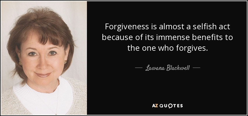 Forgiveness is almost a selfish act because of its immense benefits to the one who forgives. - Lawana Blackwell