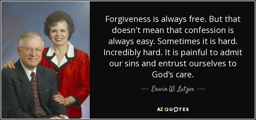 Forgiveness is always free. But that doesn't mean that confession is always easy. Sometimes it is hard. Incredibly hard. It is painful to admit our sins and entrust ourselves to God's care. - Erwin W. Lutzer