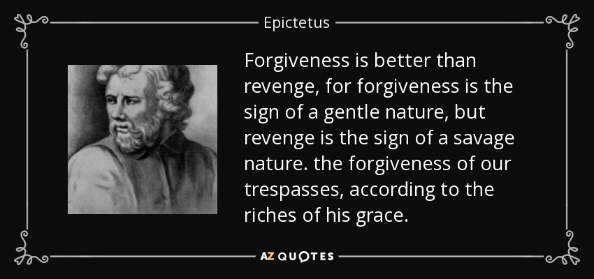 Forgiveness is better than revenge, for forgiveness is the sign of a gentle nature, but revenge is the sign of a savage nature. the forgiveness of our trespasses, according to the riches of his grace. - Epictetus