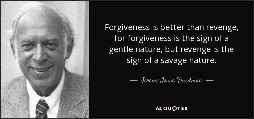 Forgiveness is better than revenge, for forgiveness is the sign of a gentle nature, but revenge is the sign of a savage nature. - Jerome Isaac Friedman
