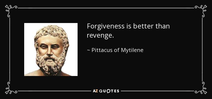 Forgiveness is better than revenge. - Pittacus of Mytilene