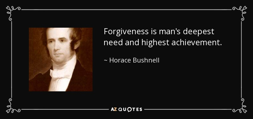 Forgiveness is man's deepest need and highest achievement. - Horace Bushnell
