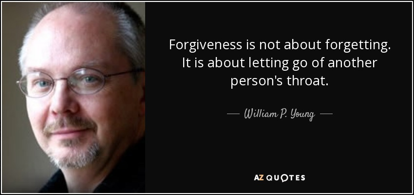 Forgiveness is not about forgetting. It is about letting go of another person's throat. - William P. Young