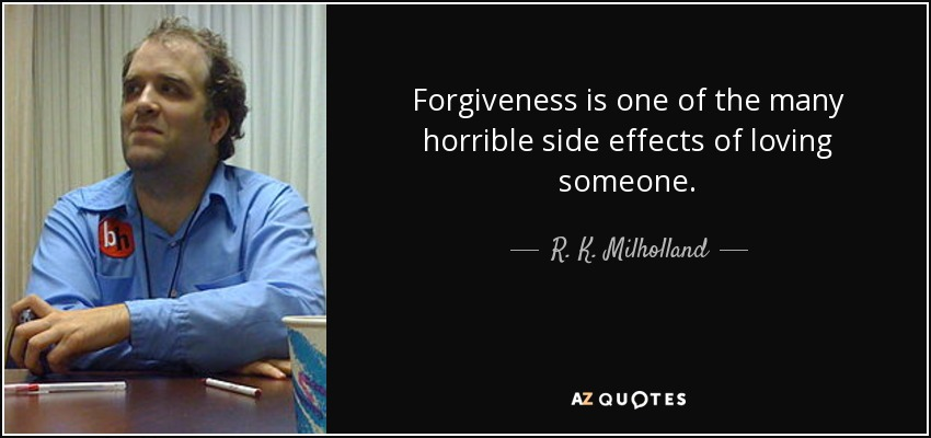Forgiveness is one of the many horrible side effects of loving someone. - R. K. Milholland