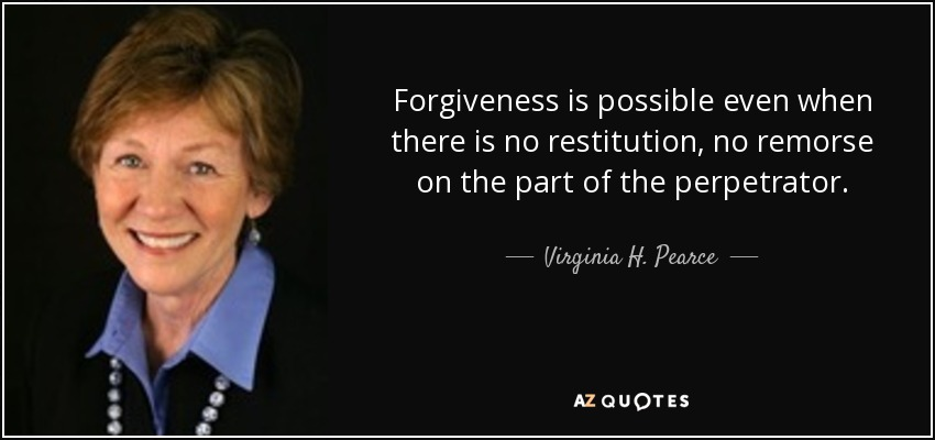 Forgiveness is possible even when there is no restitution, no remorse on the part of the perpetrator. - Virginia H. Pearce