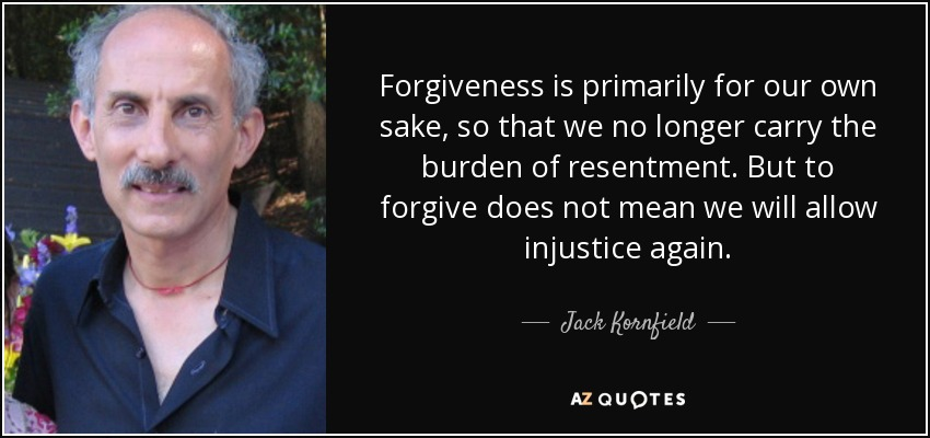 Forgiveness is primarily for our own sake, so that we no longer carry the burden of resentment. But to forgive does not mean we will allow injustice again. - Jack Kornfield