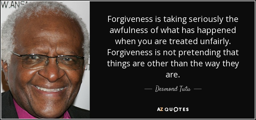 Forgiveness is taking seriously the awfulness of what has happened when you are treated unfairly. Forgiveness is not pretending that things are other than the way they are. - Desmond Tutu