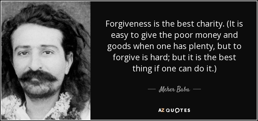 Forgiveness is the best charity. (It is easy to give the poor money and goods when one has plenty, but to forgive is hard; but it is the best thing if one can do it.) - Meher Baba