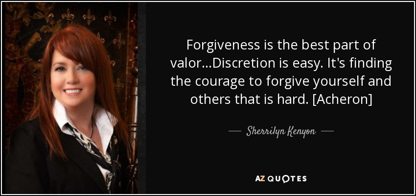 Forgiveness is the best part of valor...Discretion is easy. It's finding the courage to forgive yourself and others that is hard. [Acheron] - Sherrilyn Kenyon