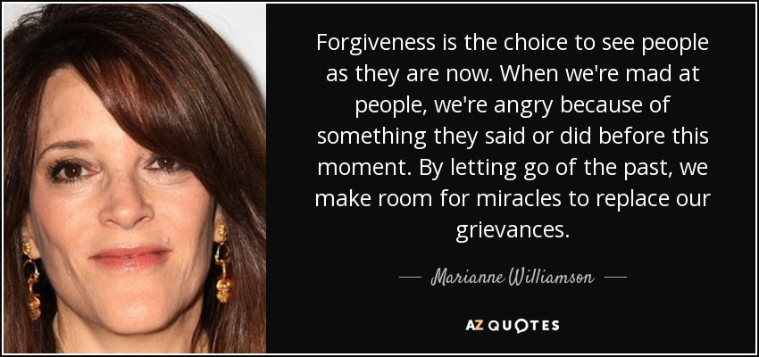 Forgiveness is the choice to see people as they are now. When we're mad at people, we're angry because of something they said or did before this moment. By letting go of the past, we make room for miracles to replace our grievances. - Marianne Williamson