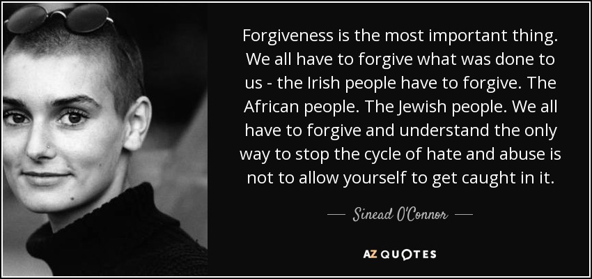 Forgiveness is the most important thing. We all have to forgive what was done to us - the Irish people have to forgive. The African people. The Jewish people. We all have to forgive and understand the only way to stop the cycle of hate and abuse is not to allow yourself to get caught in it. - Sinead O'Connor