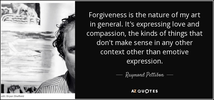 Forgiveness is the nature of my art in general. It's expressing love and compassion, the kinds of things that don't make sense in any other context other than emotive expression. - Raymond Pettibon