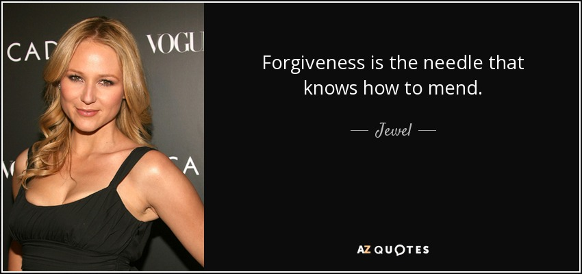 Forgiveness is the needle that knows how to mend. - Jewel