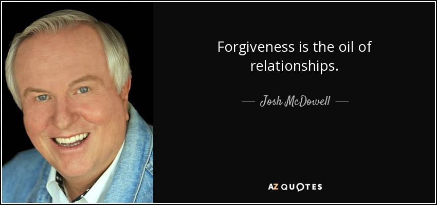 Forgiveness is the oil of relationships. - Josh McDowell