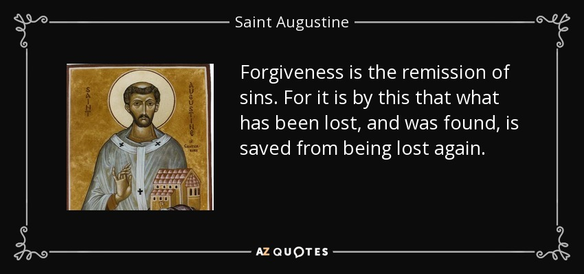 Forgiveness is the remission of sins. For it is by this that what has been lost, and was found, is saved from being lost again. - Saint Augustine