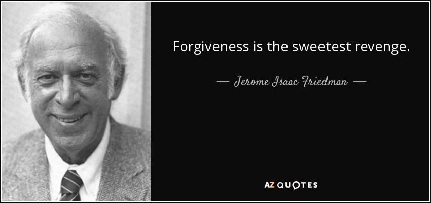 Forgiveness is the sweetest revenge. - Jerome Isaac Friedman