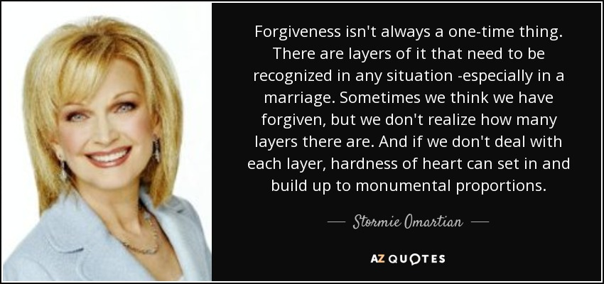 Forgiveness isn't always a one-time thing. There are layers of it that need to be recognized in any situation -especially in a marriage. Sometimes we think we have forgiven, but we don't realize how many layers there are. And if we don't deal with each layer, hardness of heart can set in and build up to monumental proportions. - Stormie Omartian