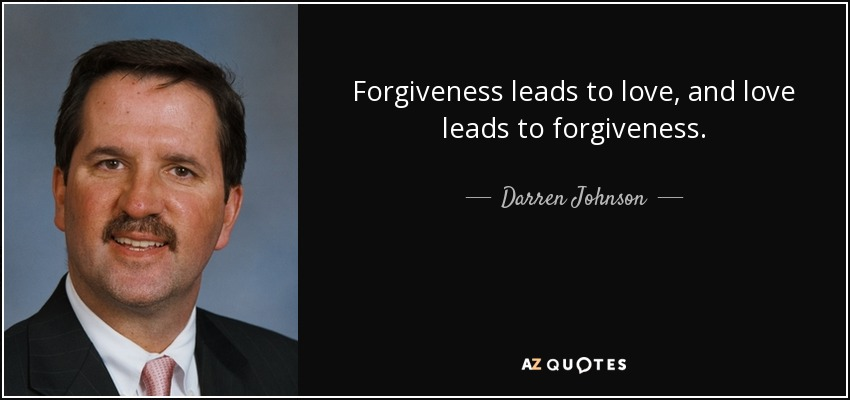 Beau Forgiveness Leads To Love, And Love Leads To Forgiveness.   Darren Johnson