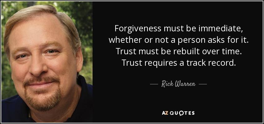 Forgiveness must be immediate, whether or not a person asks for it. Trust must be rebuilt over time. Trust requires a track record. - Rick Warren