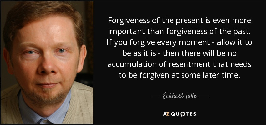 Eckhart Tolle quote: Forgiveness of the present is even more important than forgiveness...