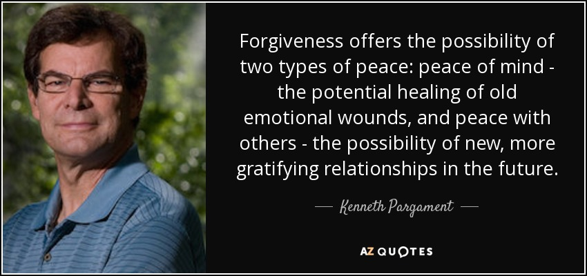Forgiveness offers the possibility of two types of peace: peace of mind - the potential healing of old emotional wounds, and peace with others - the possibility of new, more gratifying relationships in the future. - Kenneth Pargament