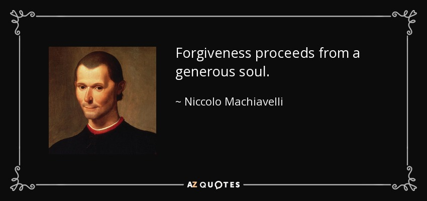 Forgiveness proceeds from a generous soul. - Niccolo Machiavelli