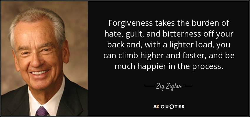 Forgiveness takes the burden of hate, guilt, and bitterness off your back and, with a lighter load, you can climb higher and faster, and be much happier in the process. - Zig Ziglar