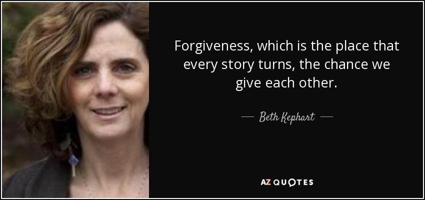 Forgiveness, which is the place that every story turns, the chance we give each other. - Beth Kephart