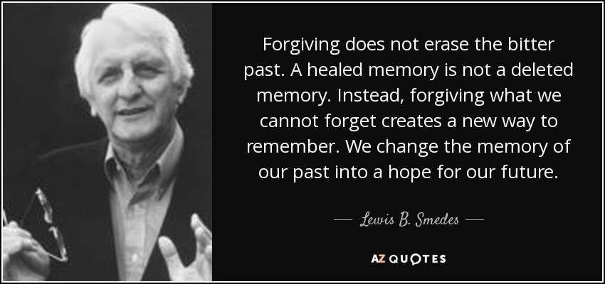 Forgiving does not erase the bitter past. A healed memory is not a deleted memory. Instead, forgiving what we cannot forget creates a new way to remember. We change the memory of our past into a hope for our future. - Lewis B. Smedes