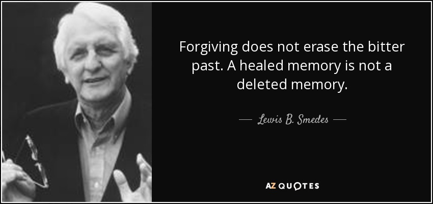 Forgiving does not erase the bitter past. A healed memory is not a deleted memory. - Lewis B. Smedes