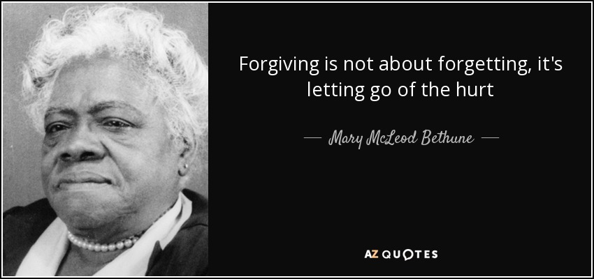 Forgiving is not about forgetting, it's letting go of the hurt - Mary McLeod Bethune