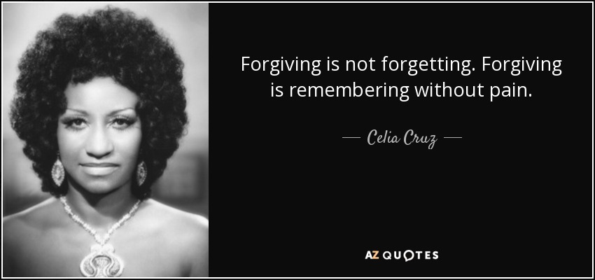 Forgiving is not forgetting. Forgiving is remembering without pain. - Celia Cruz