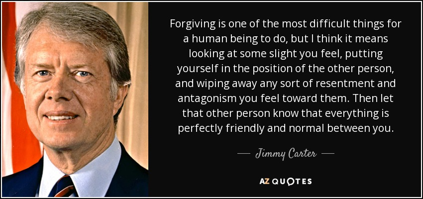 Forgiving is one of the most difficult things for a human being to do, but I think it means looking at some slight you feel, putting yourself in the position of the other person, and wiping away any sort of resentment and antagonism you feel toward them. Then let that other person know that everything is perfectly friendly and normal between you. - Jimmy Carter
