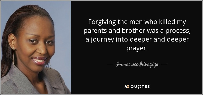Forgiving the men who killed my parents and brother was a process, a journey into deeper and deeper prayer. - Immaculee Ilibagiza