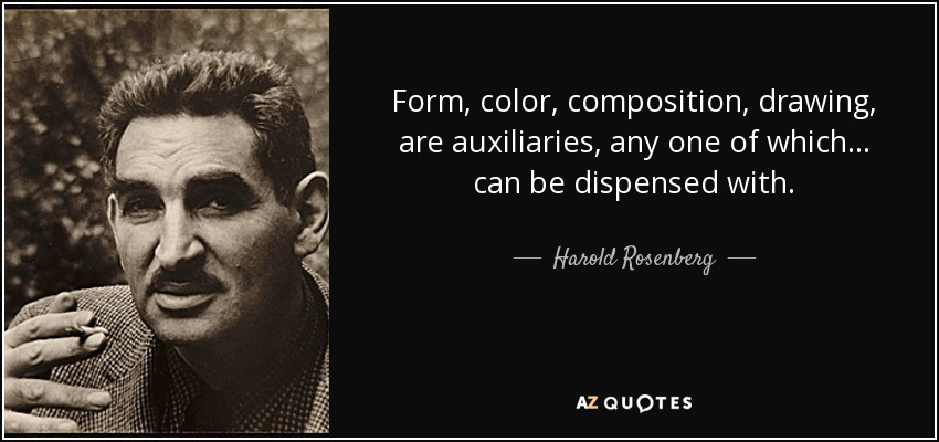 Form, color, composition, drawing, are auxiliaries, any one of which... can be dispensed with. - Harold Rosenberg