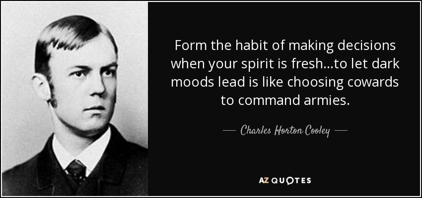 Form the habit of making decisions when your spirit is fresh...to let dark moods lead is like choosing cowards to command armies. - Charles Horton Cooley